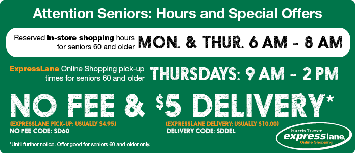 Attention Seniors: Reserved in-store shopping for seniors 60 and older. Monday and Thursday 6 AM to 8 AM. Online shopping reserved Thursdays: 9 AM to 2 PM Thursdays.Senior no fee code SD60 and 5 dollar delivery code SDDEL
